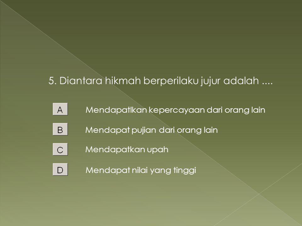 5. Diantara hikmah berperilaku jujur adalah ....