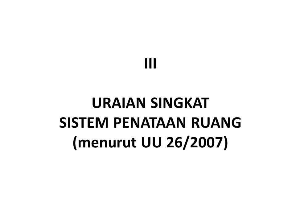 III URAIAN SINGKAT SISTEM PENATAAN RUANG (menurut UU 26/2007)