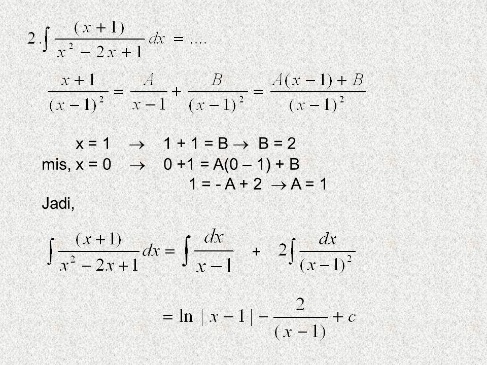 mis, x = 0  0 +1 = A(0 – 1) + B 1 = - A + 2  A = 1 Jadi, +