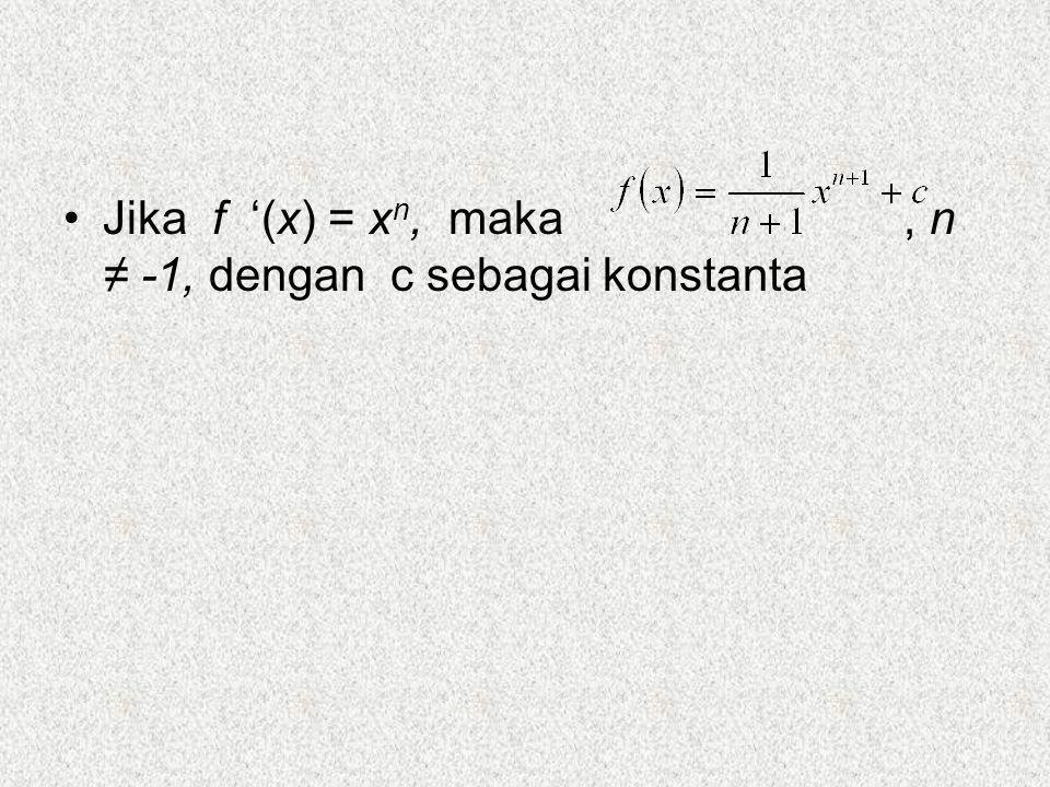 Jika f '(x) = xn, maka , n ≠ -1, dengan c sebagai konstanta