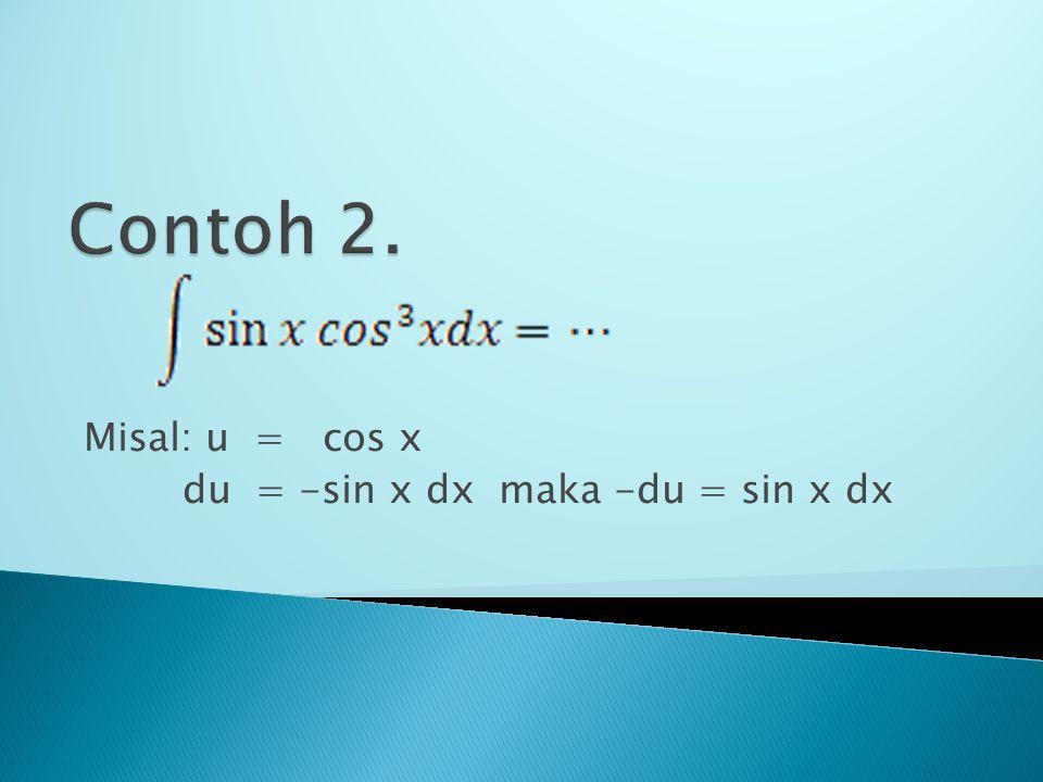 Misal: u = cos x du = -sin x dx maka -du = sin x dx