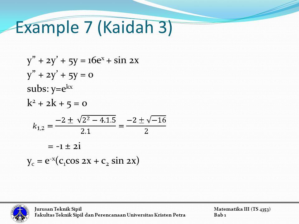 Example 7 (Kaidah 3) y + 2y' + 5y = 16ex + sin 2x y + 2y' + 5y = 0 subs: y=ekx k2 + 2k + 5 = 0 = -1 ± 2i yc = e-x(c1cos 2x + c2 sin 2x)