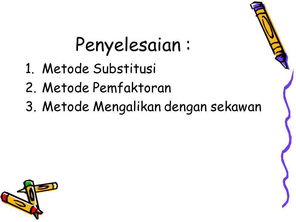 Penyelesaian : Metode Substitusi Metode Pemfaktoran