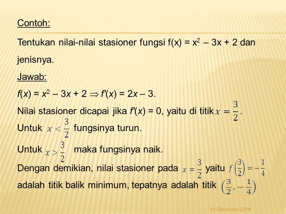 Contoh: Tentukan nilai-nilai stasioner fungsi f(x) = x2 – 3x + 2 dan jenisnya. Jawab: f(x) = x2 – 3x + 2  f (x) = 2x – 3. Nilai stasioner dicapai jika f (x) = 0, yaitu di titik . Untuk fungsinya turun. Untuk maka fungsinya naik. Dengan demikian, nilai stasioner pada yaitu adalah titik balik minimum, tepatnya adalah titik