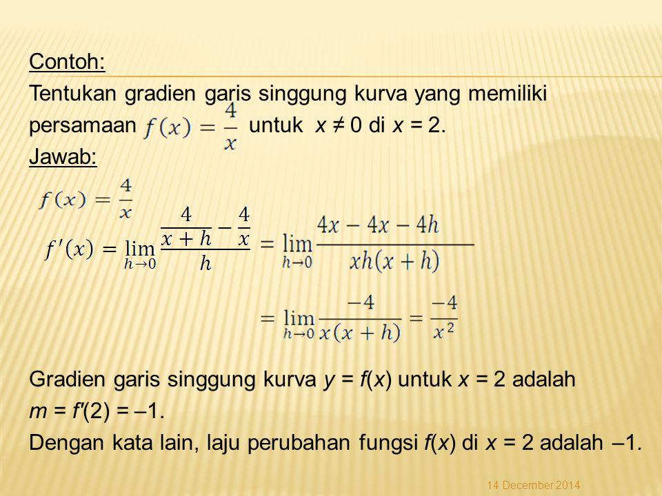 Contoh: Tentukan gradien garis singgung kurva yang memiliki persamaan untuk x ≠ 0 di x = 2. Jawab: Gradien garis singgung kurva y = f(x) untuk x = 2 adalah m = f (2) = –1. Dengan kata lain, laju perubahan fungsi f(x) di x = 2 adalah –1.