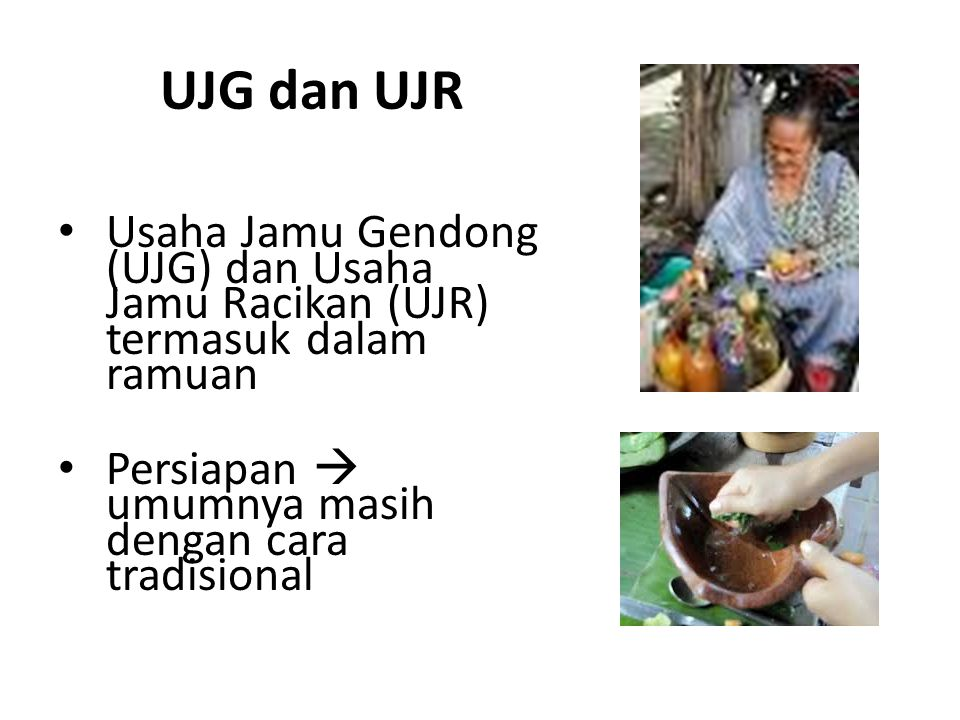 UJG dan UJR Usaha Jamu Gendong (UJG) dan Usaha Jamu Racikan (UJR) termasuk dalam ramuan.