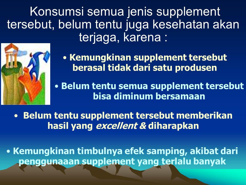 Konsumsi semua jenis supplement tersebut, belum tentu juga kesehatan akan terjaga, karena :