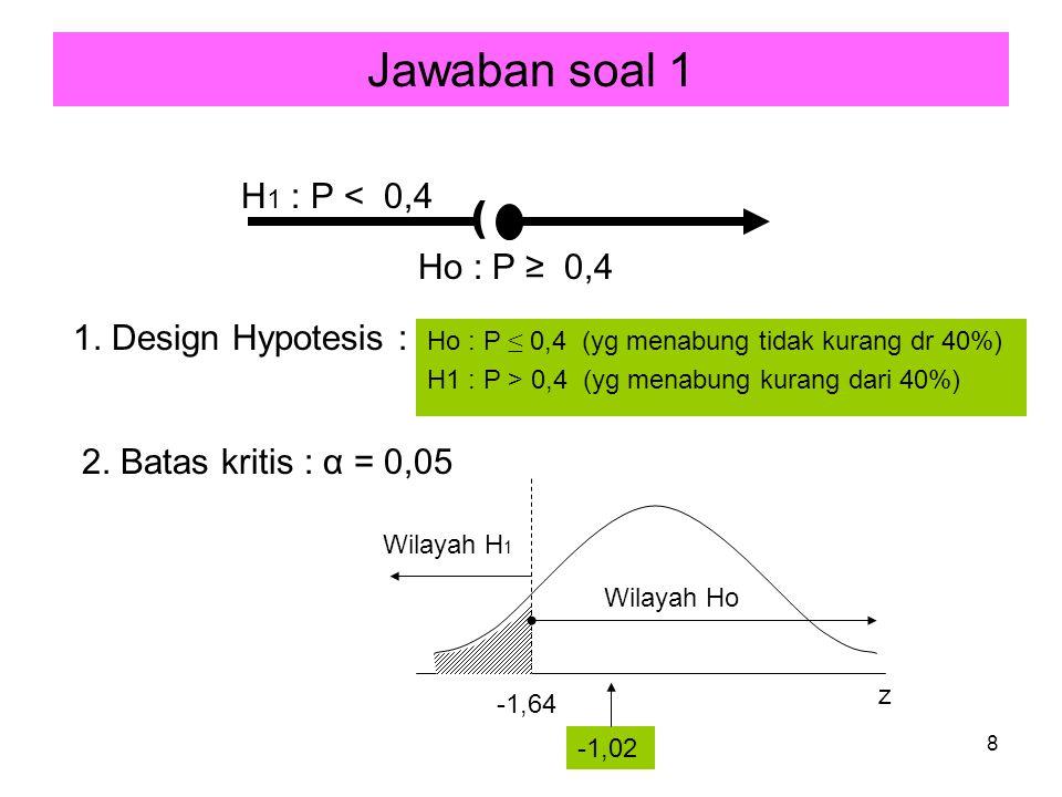 Jawaban soal 1 ( H1 : P < 0,4 Ho : P ≥ 0,4 1. Design Hypotesis :