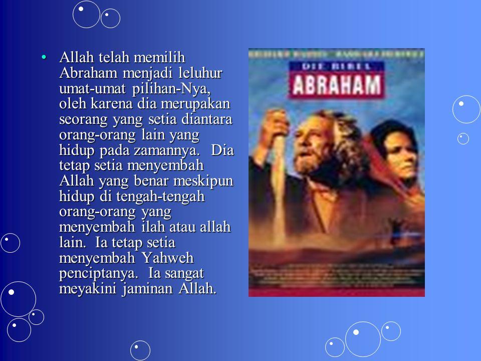Allah telah memilih Abraham menjadi leluhur umat-umat pilihan-Nya, oleh karena dia merupakan seorang yang setia diantara orang-orang lain yang hidup pada zamannya.