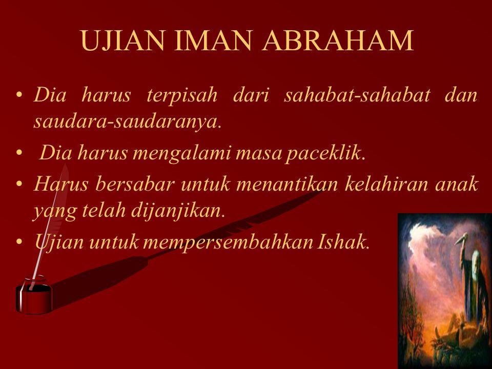UJIAN IMAN ABRAHAM Dia harus terpisah dari sahabat-sahabat dan saudara-saudaranya. Dia harus mengalami masa paceklik.