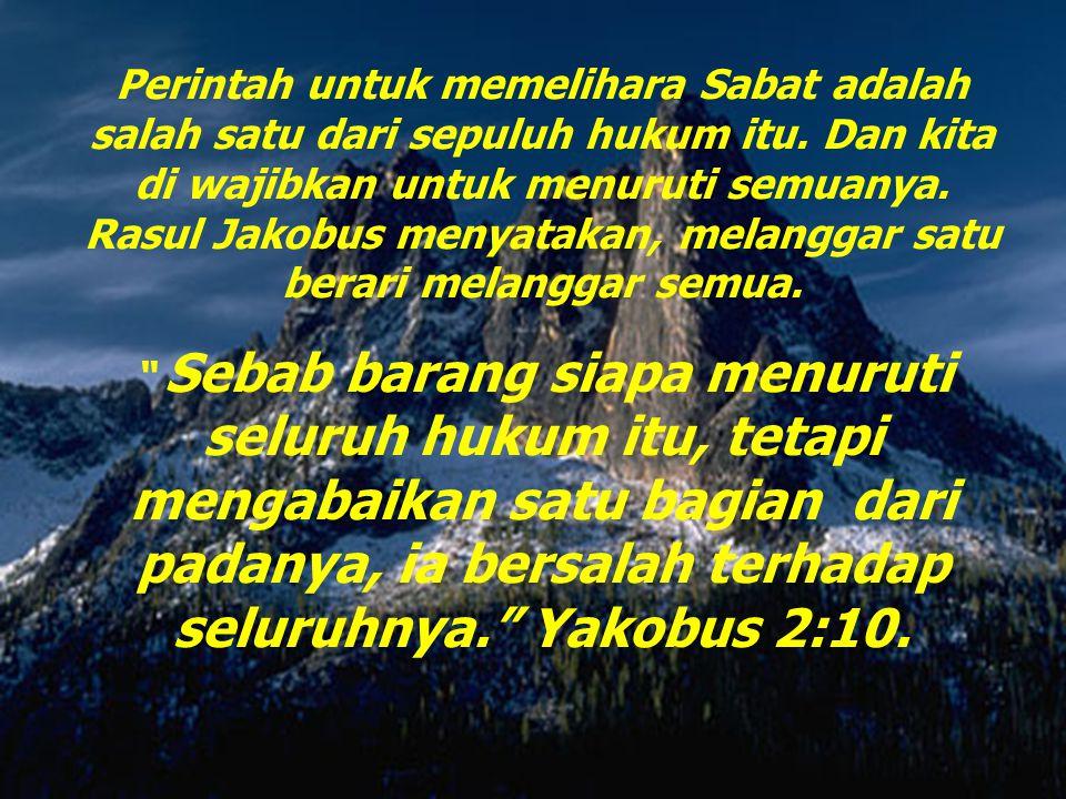 Perintah untuk memelihara Sabat adalah salah satu dari sepuluh hukum itu. Dan kita di wajibkan untuk menuruti semuanya. Rasul Jakobus menyatakan, melanggar satu berari melanggar semua.