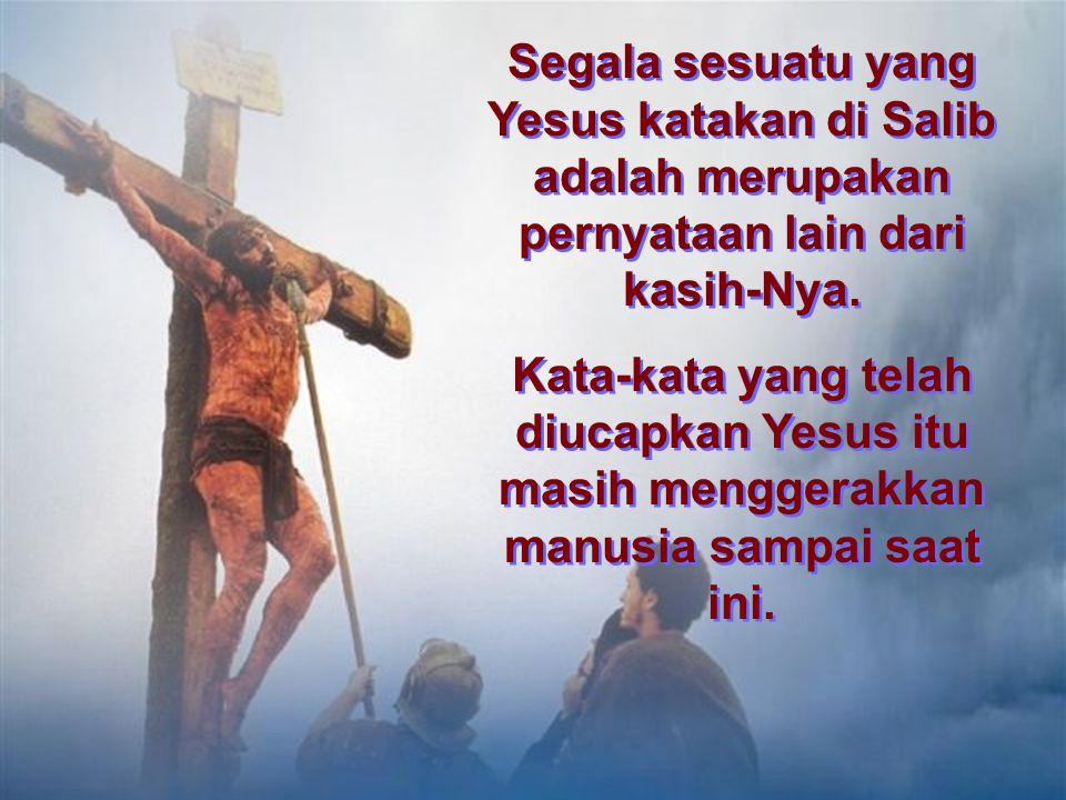 Segala sesuatu yang Yesus katakan di Salib adalah merupakan pernyataan lain dari kasih-Nya.