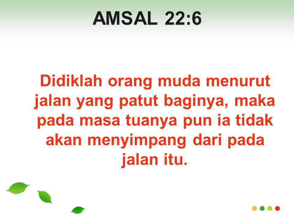 AMSAL 22:6 Didiklah orang muda menurut jalan yang patut baginya, maka pada masa tuanya pun ia tidak akan menyimpang dari pada jalan itu.