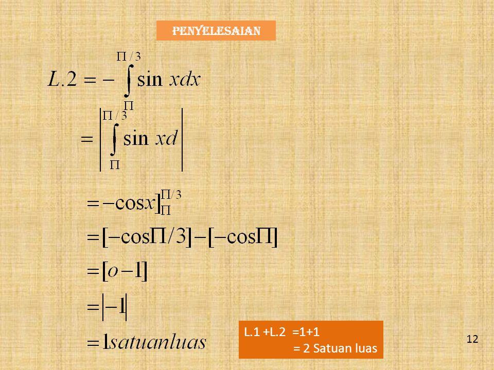Penyelesaian L.1 +L.2 =1+1 = 2 Satuan luas 12