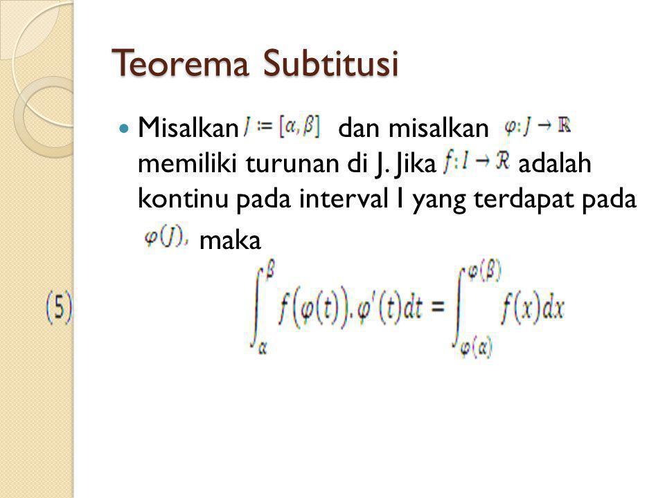 Teorema Subtitusi Misalkan dan misalkan memiliki turunan di J. Jika adalah kontinu pada interval I yang terdapat pada.