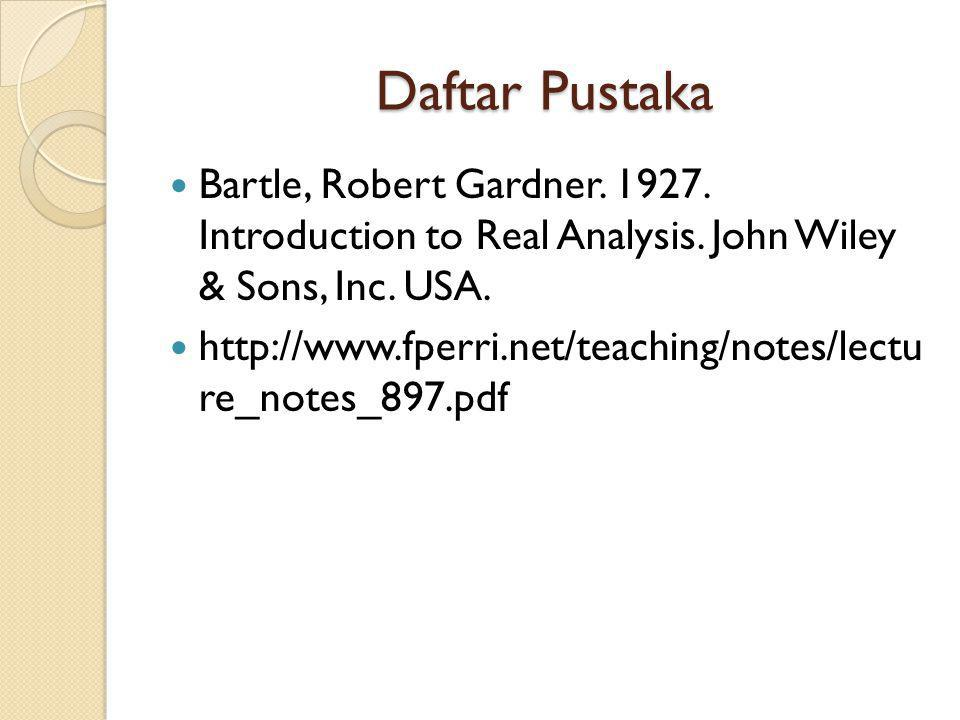 Daftar Pustaka Bartle, Robert Gardner. 1927. Introduction to Real Analysis. John Wiley & Sons, Inc. USA.