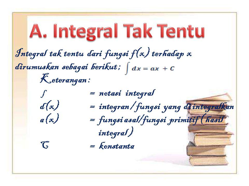 A. Integral Tak Tentu Integral tak tentu dari fungsi f(x) terhadap x dirumuskan sebagai berikut ;