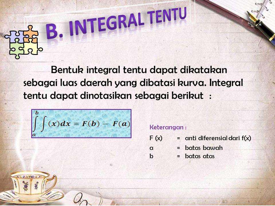 B. INTEGRAL TENTU Bentuk integral tentu dapat dikatakan sebagai luas daerah yang dibatasi kurva. Integral tentu dapat dinotasikan sebagai berikut :