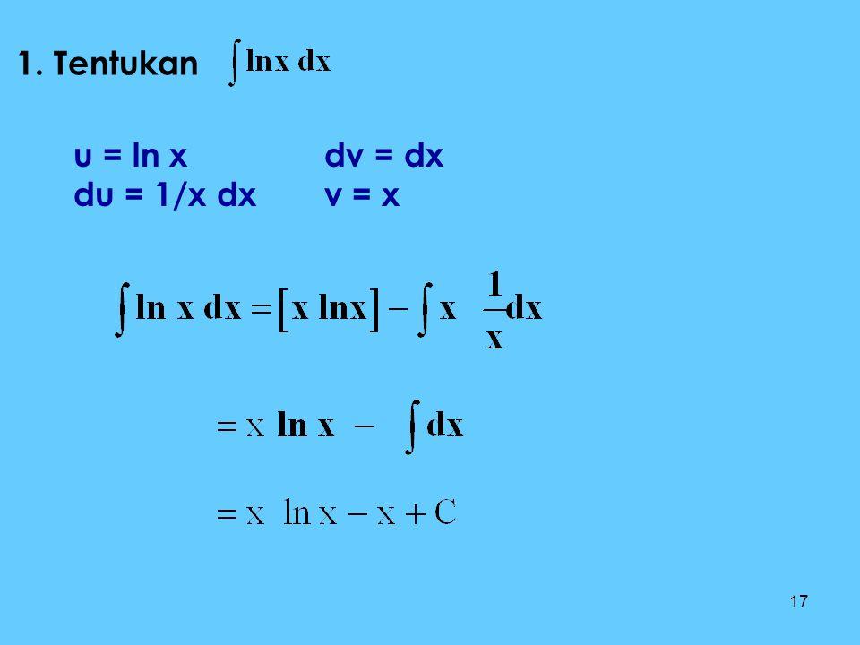 1. Tentukan u = ln x du = 1/x dx dv = dx v = x