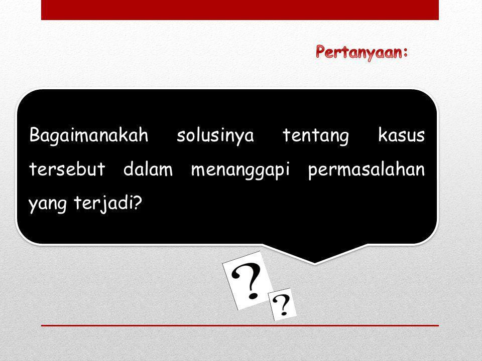 Pertanyaan: Bagaimanakah solusinya tentang kasus tersebut dalam menanggapi permasalahan yang terjadi