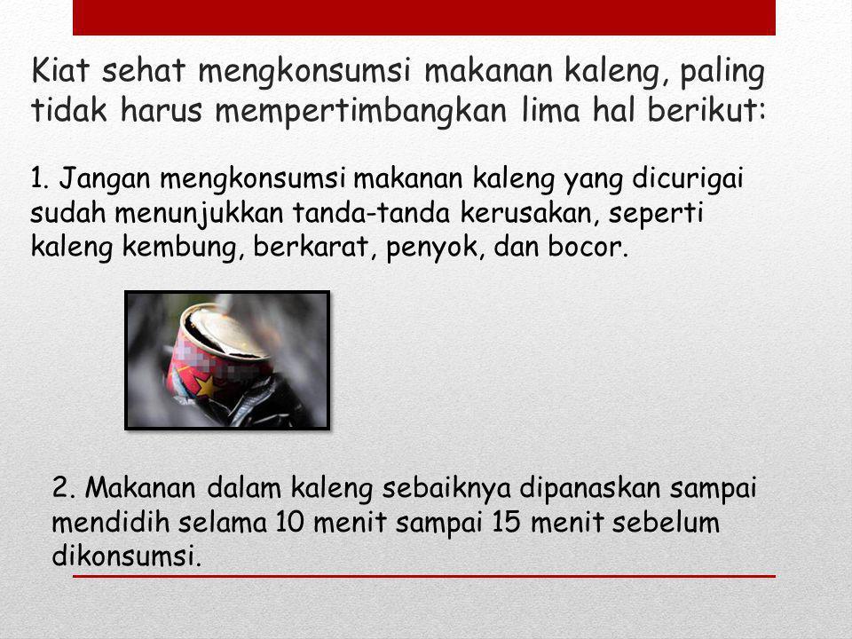 1. Jangan mengkonsumsi makanan kaleng yang dicurigai sudah menunjukkan tanda-tanda kerusakan, seperti kaleng kembung, berkarat, penyok, dan bocor.