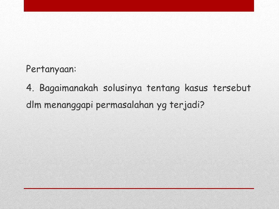 Pertanyaan: 4. Bagaimanakah solusinya tentang kasus tersebut dlm menanggapi permasalahan yg terjadi