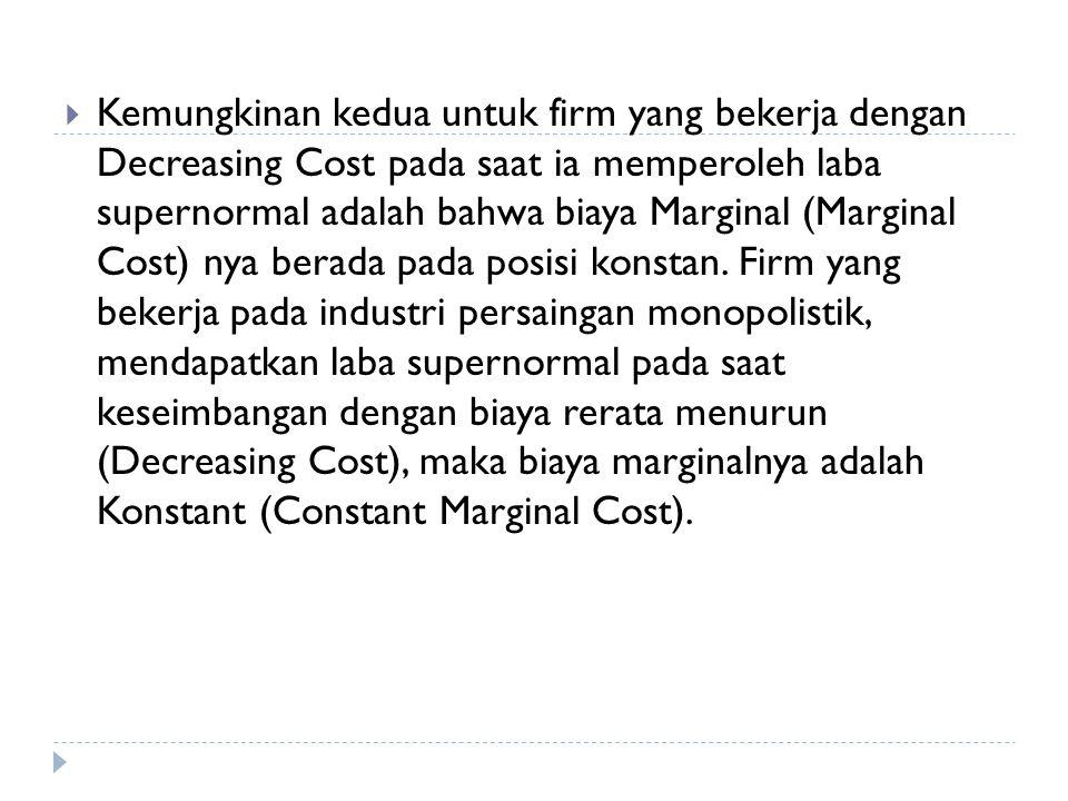 Kemungkinan kedua untuk firm yang bekerja dengan Decreasing Cost pada saat ia memperoleh laba supernormal adalah bahwa biaya Marginal (Marginal Cost) nya berada pada posisi konstan.