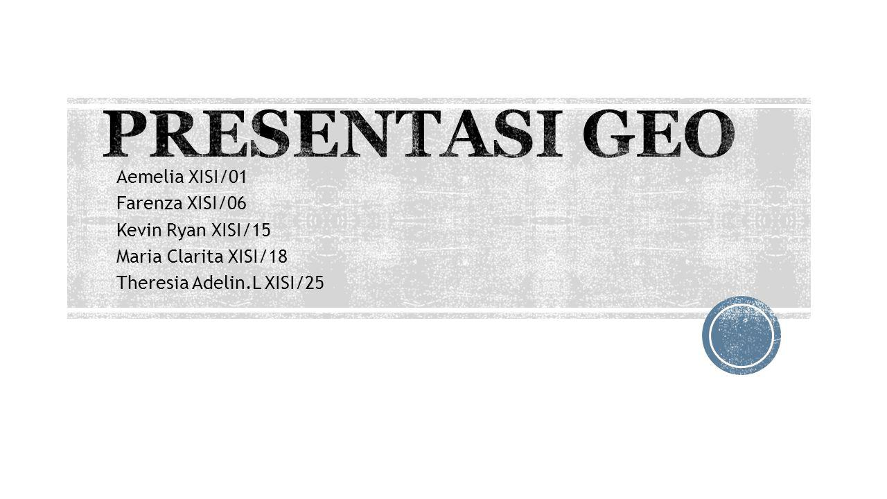 PRESENTASI GEO Aemelia XISI/01 Farenza XISI/06 Kevin Ryan XISI/15