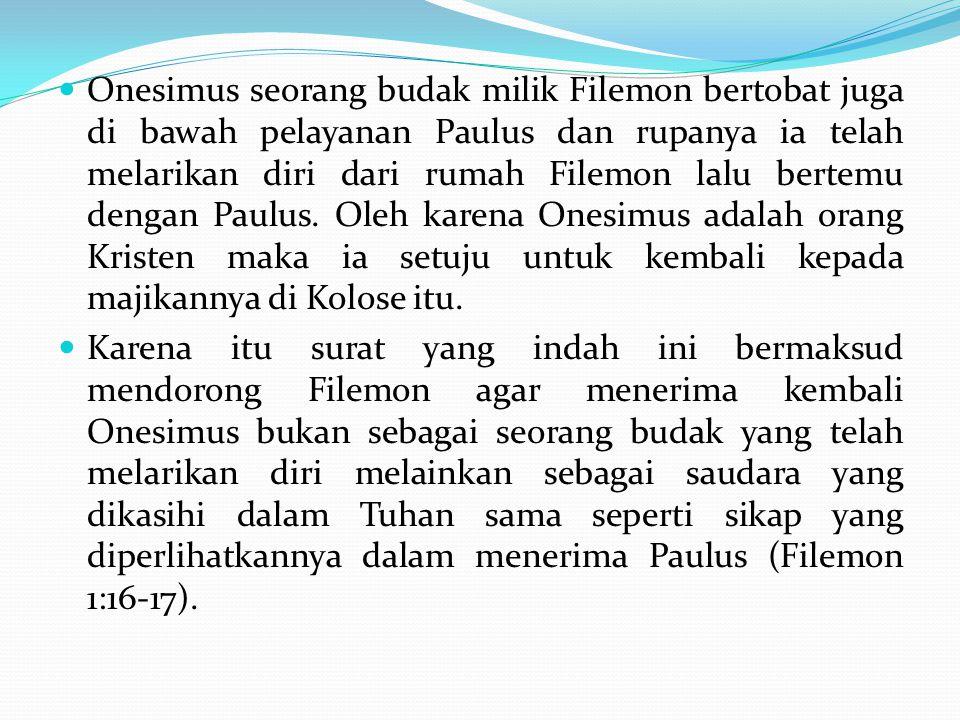 Onesimus seorang budak milik Filemon bertobat juga di bawah pelayanan Paulus dan rupanya ia telah melarikan diri dari rumah Filemon lalu bertemu dengan Paulus. Oleh karena Onesimus adalah orang Kristen maka ia setuju untuk kembali kepada majikannya di Kolose itu.