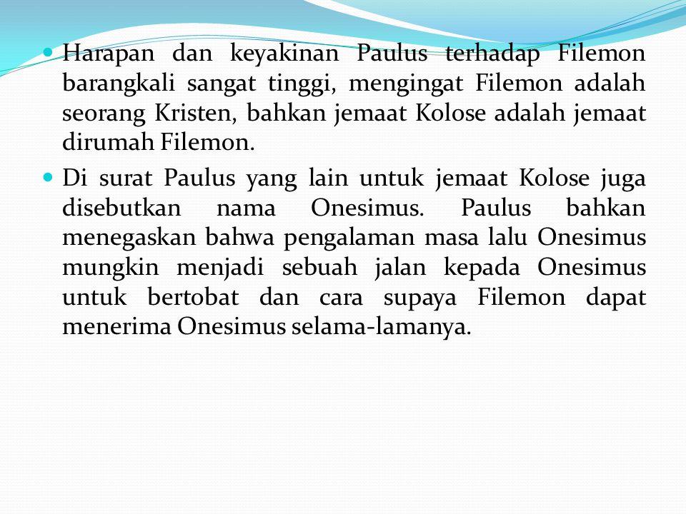 Harapan dan keyakinan Paulus terhadap Filemon barangkali sangat tinggi, mengingat Filemon adalah seorang Kristen, bahkan jemaat Kolose adalah jemaat dirumah Filemon.