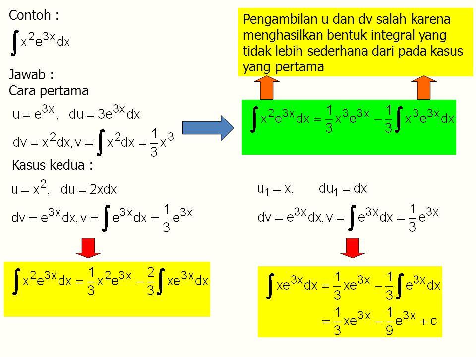 Contoh : Pengambilan u dan dv salah karena menghasilkan bentuk integral yang tidak lebih sederhana dari pada kasus yang pertama.