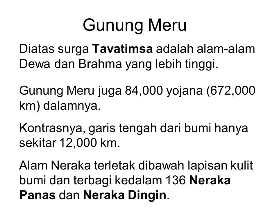 Gunung Meru Diatas surga Tavatimsa adalah alam-alam Dewa dan Brahma yang lebih tinggi. Gunung Meru juga 84,000 yojana (672,000 km) dalamnya.