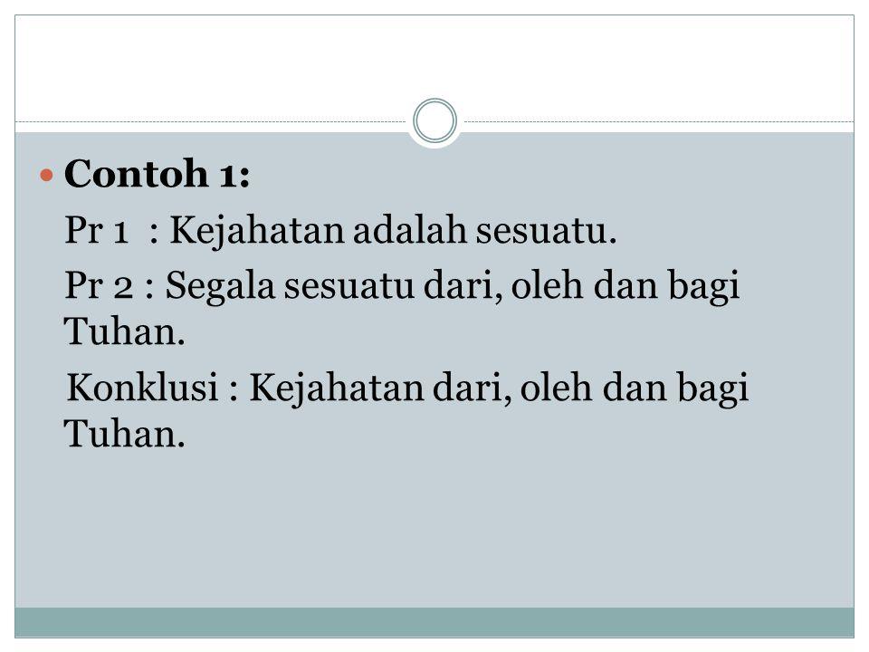 Contoh 1: Pr 1 : Kejahatan adalah sesuatu. Pr 2 : Segala sesuatu dari, oleh dan bagi Tuhan.