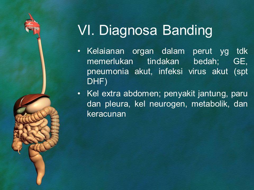 VI. Diagnosa Banding Kelaianan organ dalam perut yg tdk memerlukan tindakan bedah; GE, pneumonia akut, infeksi virus akut (spt DHF)