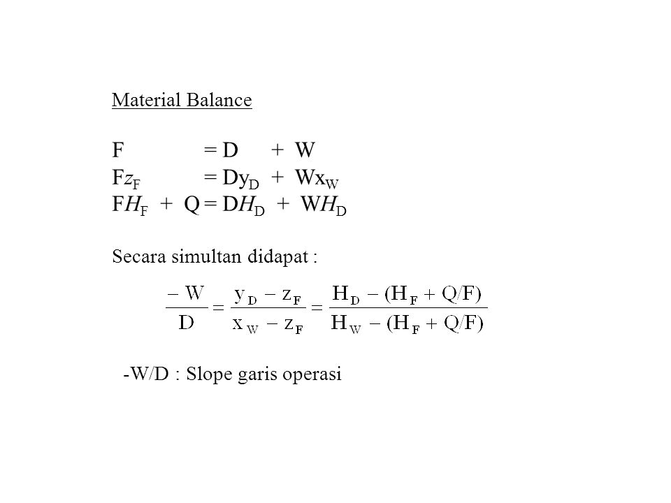 F = D + W FzF = DyD + WxW FHF + Q = DHD + WHD Material Balance