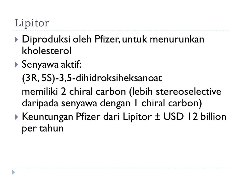 Lipitor Diproduksi oleh Pfizer, untuk menurunkan kholesterol. Senyawa aktif: (3R, 5S)-3,5-dihidroksiheksanoat.