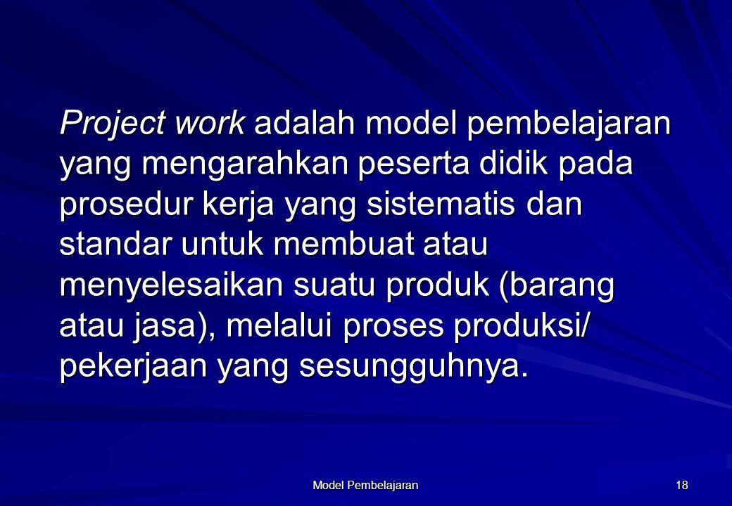 Project work adalah model pembelajaran yang mengarahkan peserta didik pada prosedur kerja yang sistematis dan standar untuk membuat atau menyelesaikan suatu produk (barang atau jasa), melalui proses produksi/ pekerjaan yang sesungguhnya.