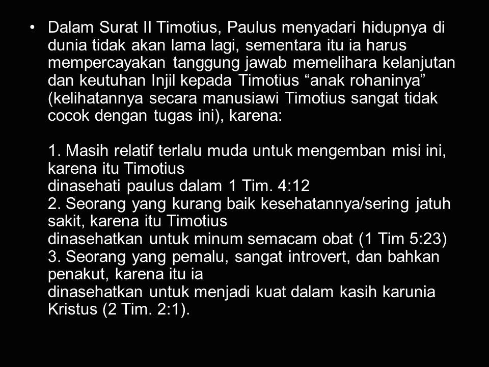 Dalam Surat II Timotius, Paulus menyadari hidupnya di dunia tidak akan lama lagi, sementara itu ia harus mempercayakan tanggung jawab memelihara kelanjutan dan keutuhan Injil kepada Timotius anak rohaninya (kelihatannya secara manusiawi Timotius sangat tidak cocok dengan tugas ini), karena: 1.