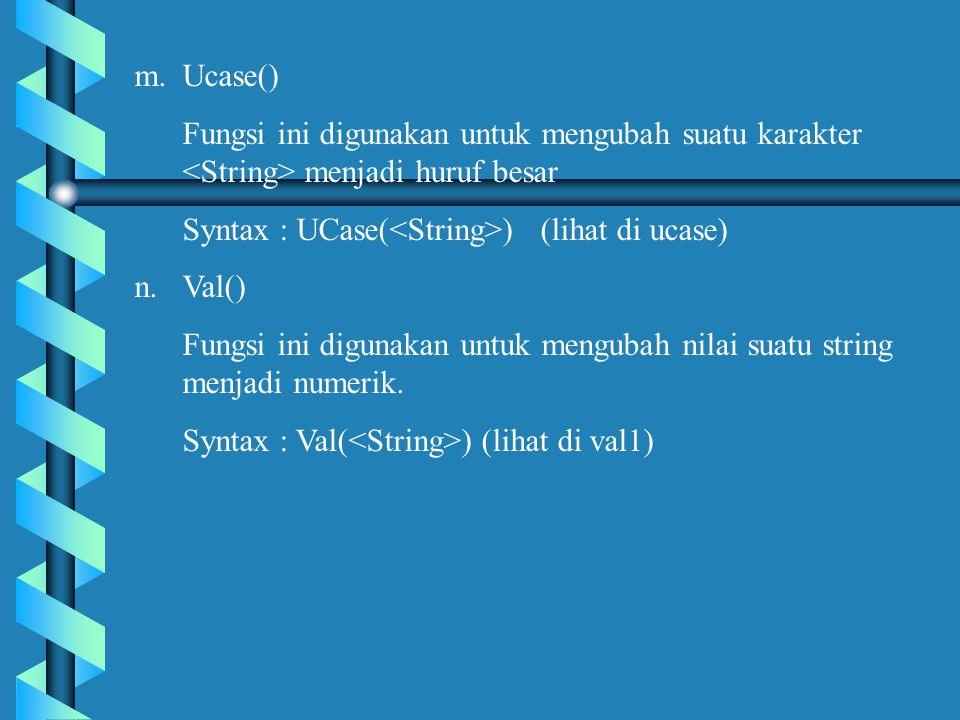 Ucase() Fungsi ini digunakan untuk mengubah suatu karakter <String> menjadi huruf besar. Syntax : UCase(<String>) (lihat di ucase)