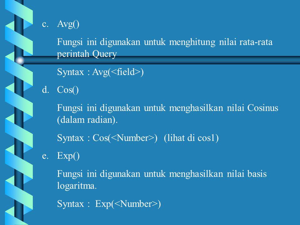 Avg() Fungsi ini digunakan untuk menghitung nilai rata-rata perintah Query. Syntax : Avg(<field>) Cos()