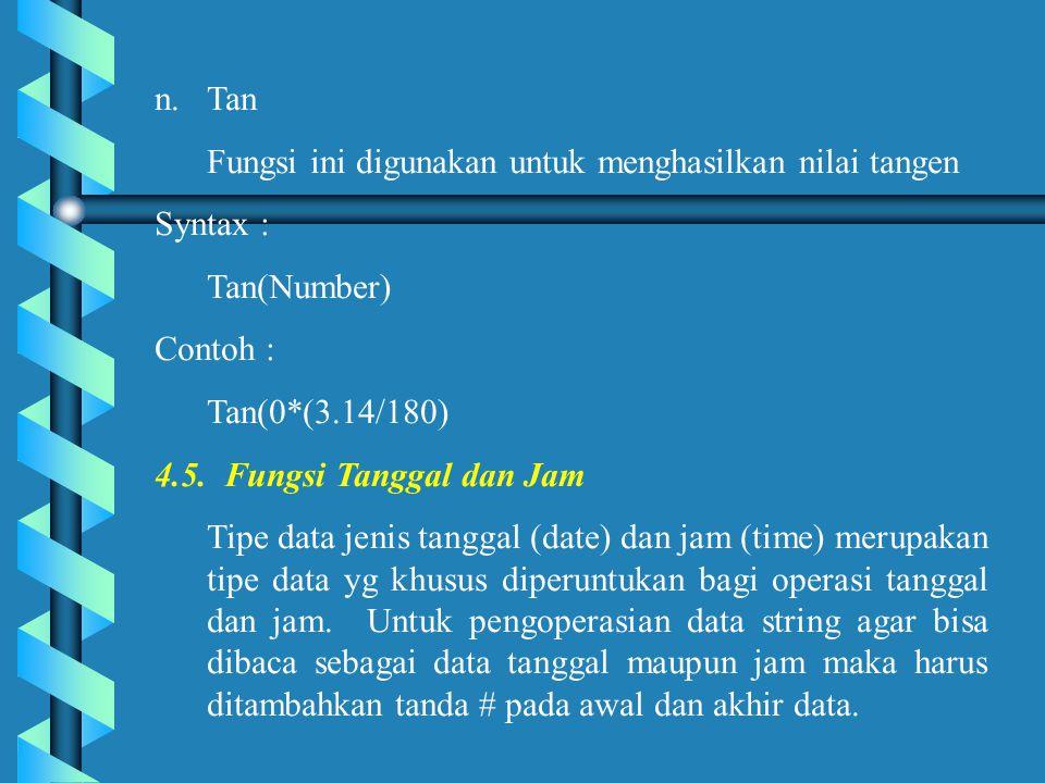 Tan Fungsi ini digunakan untuk menghasilkan nilai tangen. Syntax : Tan(Number) Contoh : Tan(0*(3.14/180)