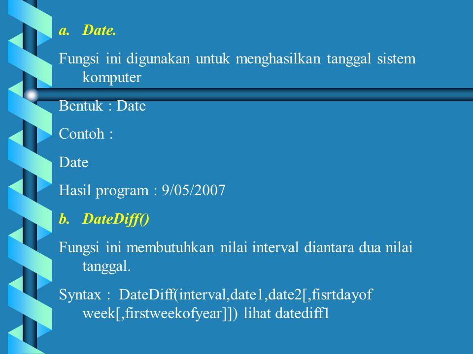 Date. Fungsi ini digunakan untuk menghasilkan tanggal sistem komputer. Bentuk : Date. Contoh : Date.