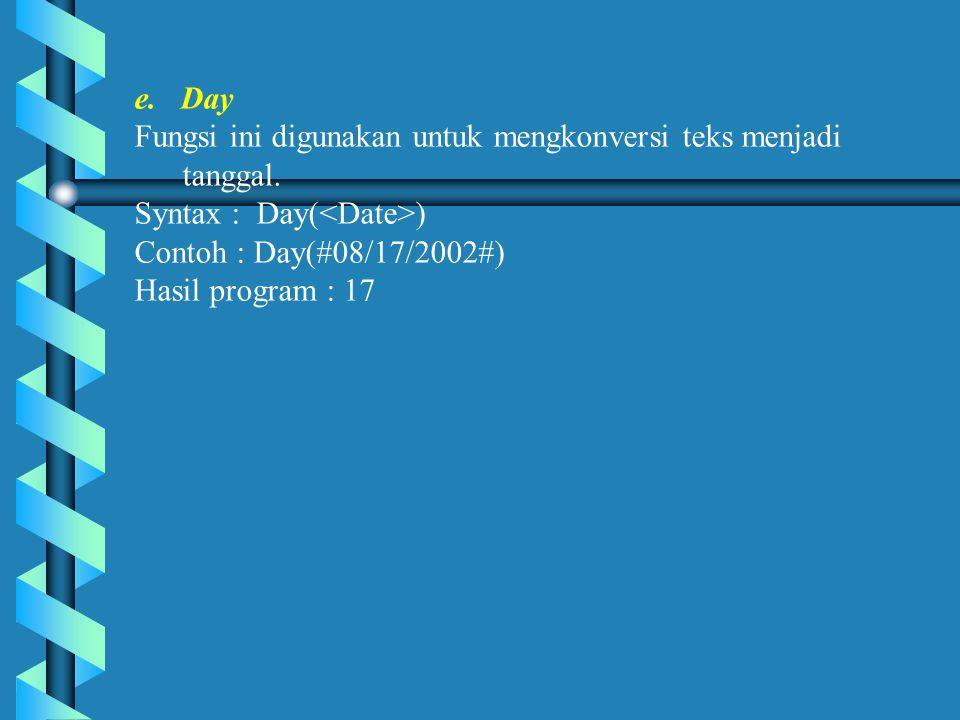 e. Day Fungsi ini digunakan untuk mengkonversi teks menjadi tanggal. Syntax : Day(<Date>) Contoh : Day(#08/17/2002#)