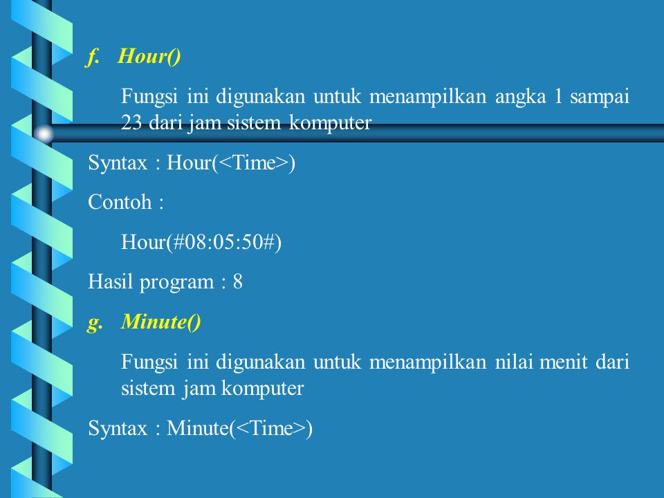 f. Hour() Fungsi ini digunakan untuk menampilkan angka 1 sampai 23 dari jam sistem komputer. Syntax : Hour(<Time>)