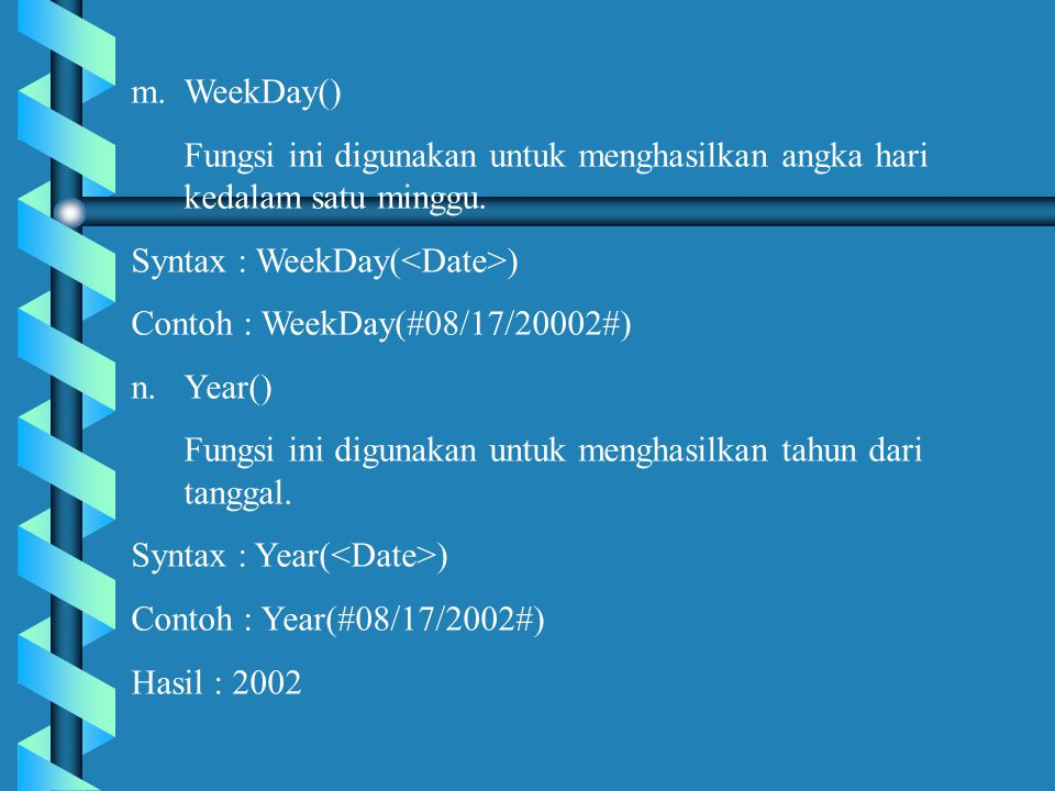WeekDay() Fungsi ini digunakan untuk menghasilkan angka hari kedalam satu minggu. Syntax : WeekDay(<Date>)