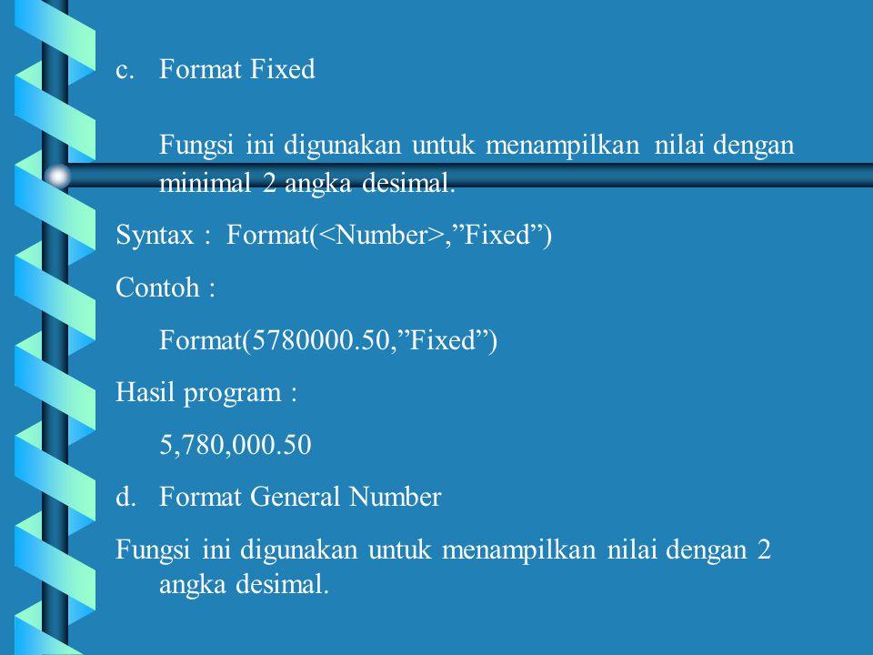 Format Fixed Fungsi ini digunakan untuk menampilkan nilai dengan minimal 2 angka desimal. Syntax : Format(<Number>, Fixed )