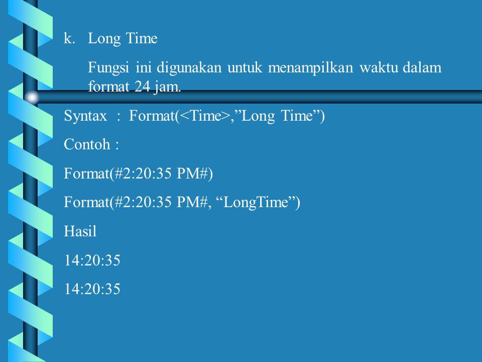 Long Time Fungsi ini digunakan untuk menampilkan waktu dalam format 24 jam. Syntax : Format(<Time>, Long Time )