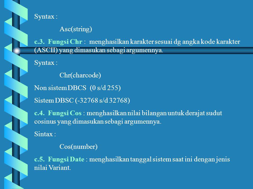 Syntax : Asc(string) c.3. Fungsi Chr : menghasilkan karakter sesuai dg angka kode karakter (ASCII) yang dimasukan sebagi argumennya.
