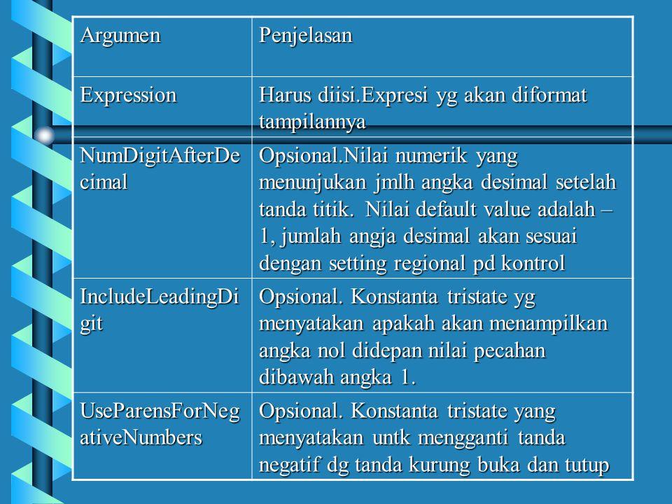 Argumen Penjelasan. Expression. Harus diisi.Expresi yg akan diformat tampilannya. NumDigitAfterDecimal.