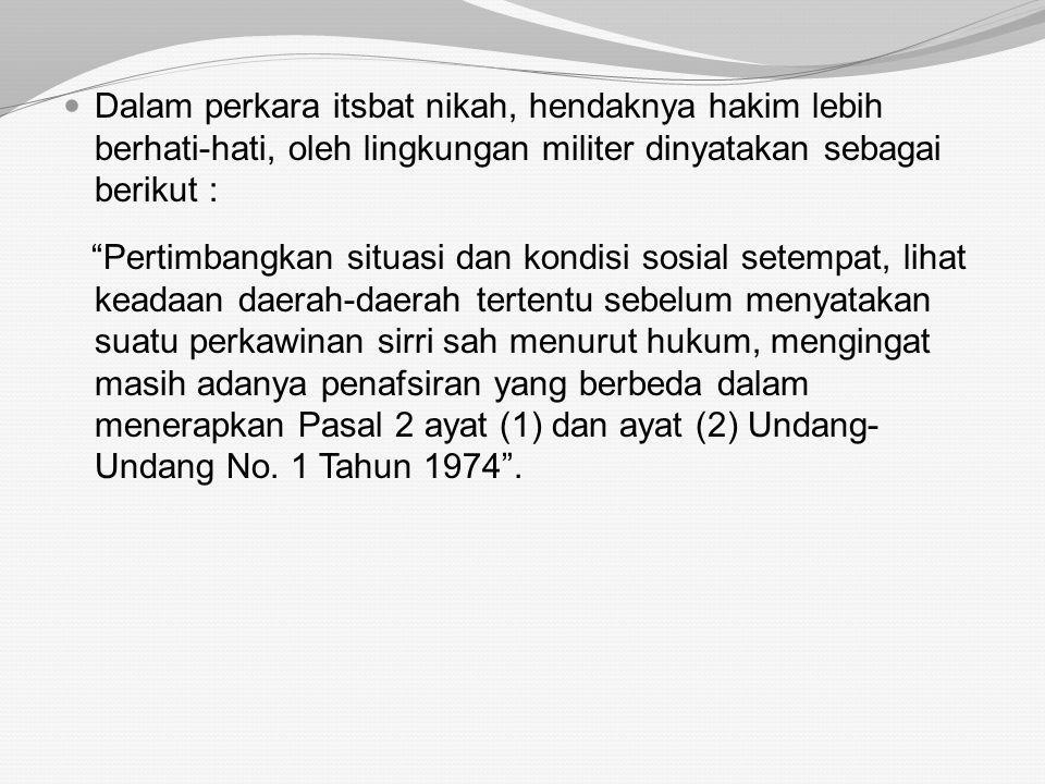 Dalam perkara itsbat nikah, hendaknya hakim lebih berhati-hati, oleh lingkungan militer dinyatakan sebagai berikut :
